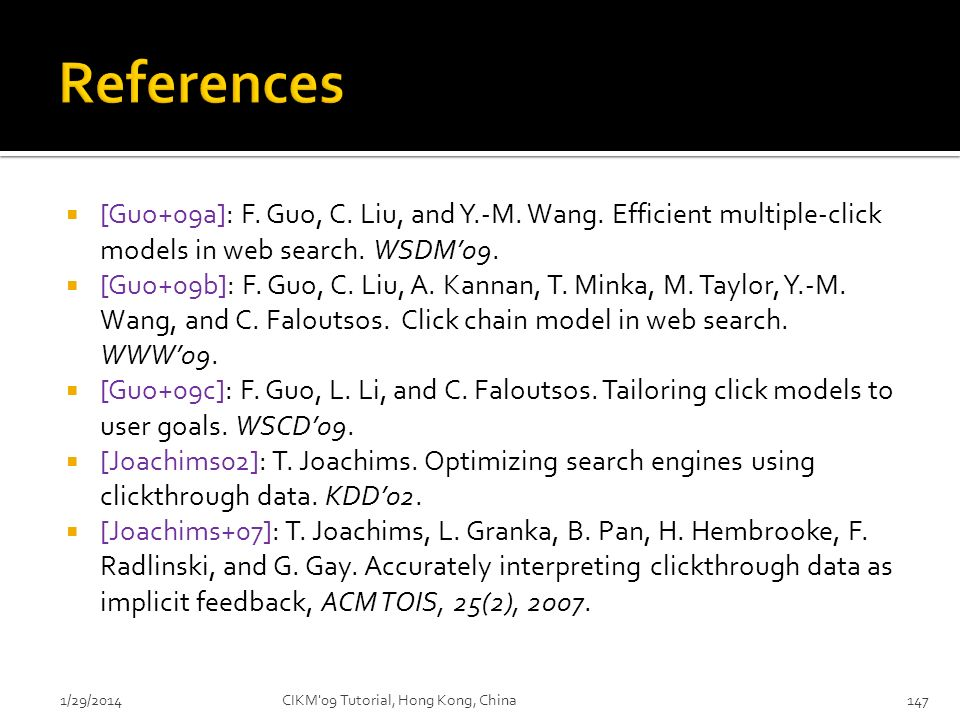 References [Guo+09a]: F. Guo, C. Liu, and Y.-M. Wang. Efficient multiple-click models in web search. WSDM'09.